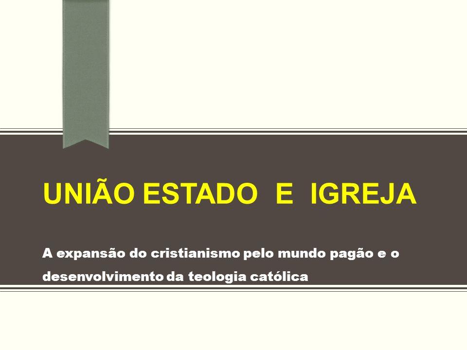 União ESTADO E IGREJA A expansão do cristianismo pelo mundo pagão e o desenvolvimento da teologia católica.