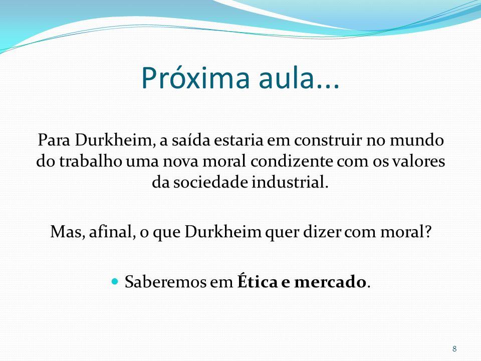 Próxima aula... Para Durkheim, a saída estaria em construir no mundo do trabalho uma nova moral condizente com os valores da sociedade industrial.