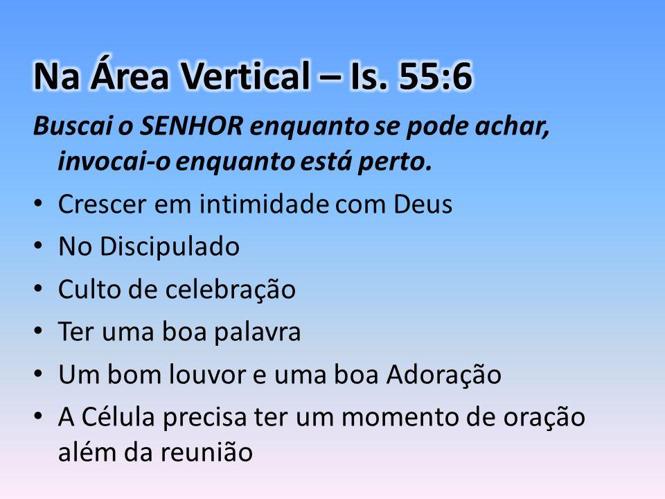 Na Área Vertical – Is. 55:6 Buscai o SENHOR enquanto se pode achar, invocai-o enquanto está perto. Crescer em intimidade com Deus.