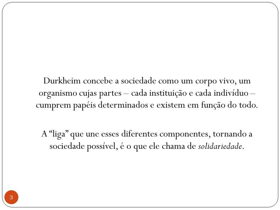 Durkheim concebe a sociedade como um corpo vivo, um organismo cujas partes – cada instituição e cada indivíduo – cumprem papéis determinados e existem em função do todo.