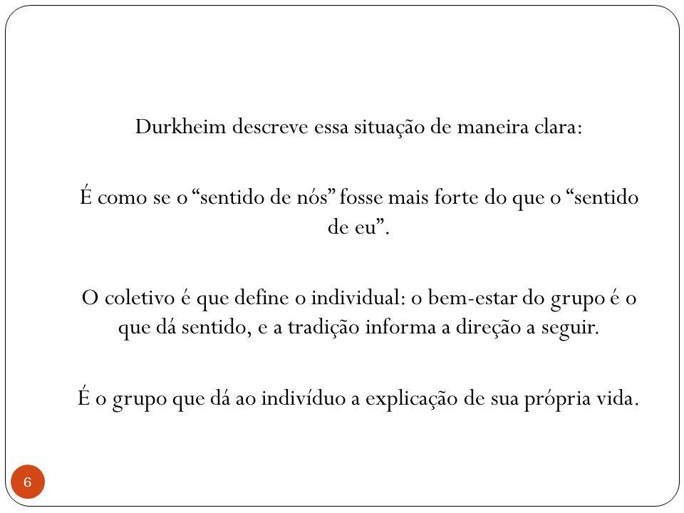 Durkheim descreve essa situação de maneira clara: É como se o sentido de nós fosse mais forte do que o sentido de eu .