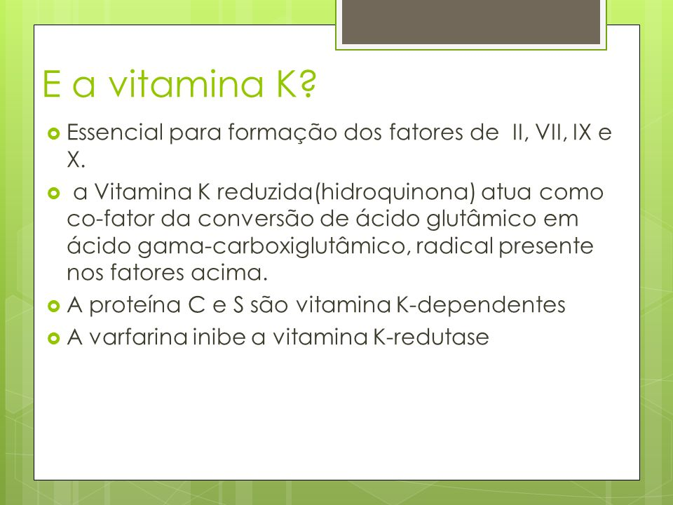 E a vitamina K Essencial para formação dos fatores de II, VII, IX e X.