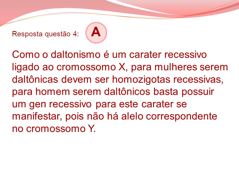 Resposta questão 4: A Como o daltonismo é um carater recessivo ligado ao cromossomo X, para mulheres serem daltônicas devem ser homozigotas recessivas, para homem serem daltônicos basta possuir um gen recessivo para este carater se manifestar, pois não há alelo correspondente no cromossomo Y.