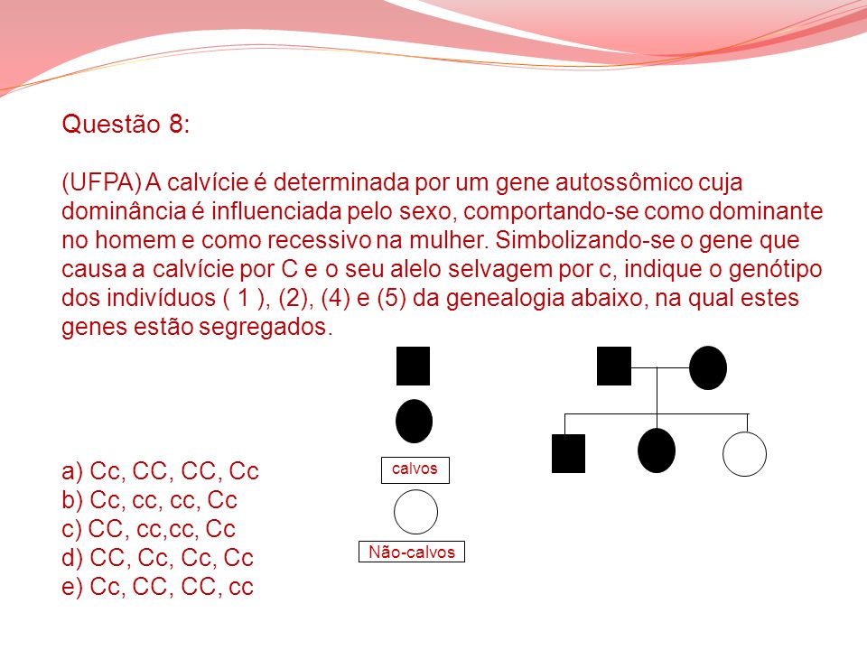 Questão 8: (UFPA) A calvície é determinada por um gene autossômico cuja dominância é influenciada pelo sexo, comportando-se como dominante no homem e como recessivo na mulher. Simbolizando-se o gene que causa a calvície por C e o seu alelo selvagem por c, indique o genótipo dos indivíduos ( 1 ), (2), (4) e (5) da genealogia abaixo, na qual estes genes estão segregados. a) Cc, CC, CC, Cc b) Cc, cc, cc, Cc c) CC, cc,cc, Cc d) CC, Cc, Cc, Cc e) Cc, CC, CC, cc
