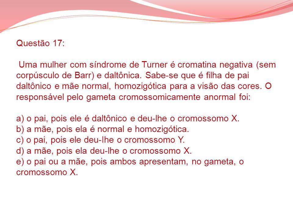 Questão 17: Uma mulher com síndrome de Turner é cromatina negativa (sem corpúsculo de Barr) e daltônica.