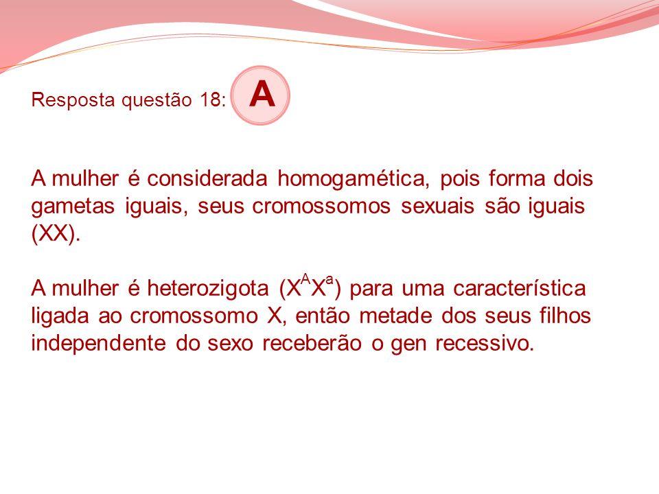 Resposta questão 18: A A mulher é considerada homogamética, pois forma dois gametas iguais, seus cromossomos sexuais são iguais (XX).