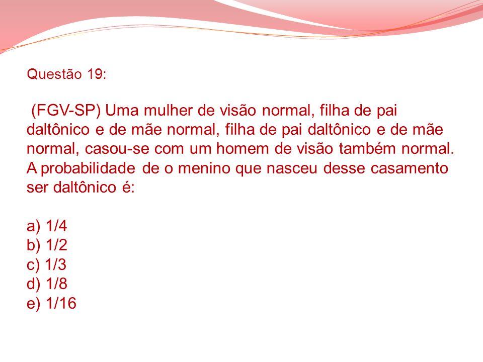 Questão 19: (FGV-SP) Uma mulher de visão normal, filha de pai daltônico e de mãe normal, filha de pai daltônico e de mãe normal, casou-se com um homem de visão também normal.