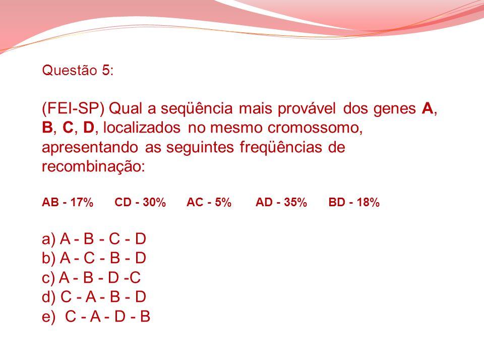 Questão 5: (FEI-SP) Qual a seqüência mais provável dos genes A, B, C, D, localizados no mesmo cromossomo, apresentando as seguintes freqüências de recombinação: AB - 17% CD - 30% AC - 5% AD - 35% BD - 18% a) A - B - C - D b) A - C - B - D c) A - B - D -C d) C - A - B - D e) C - A - D - B