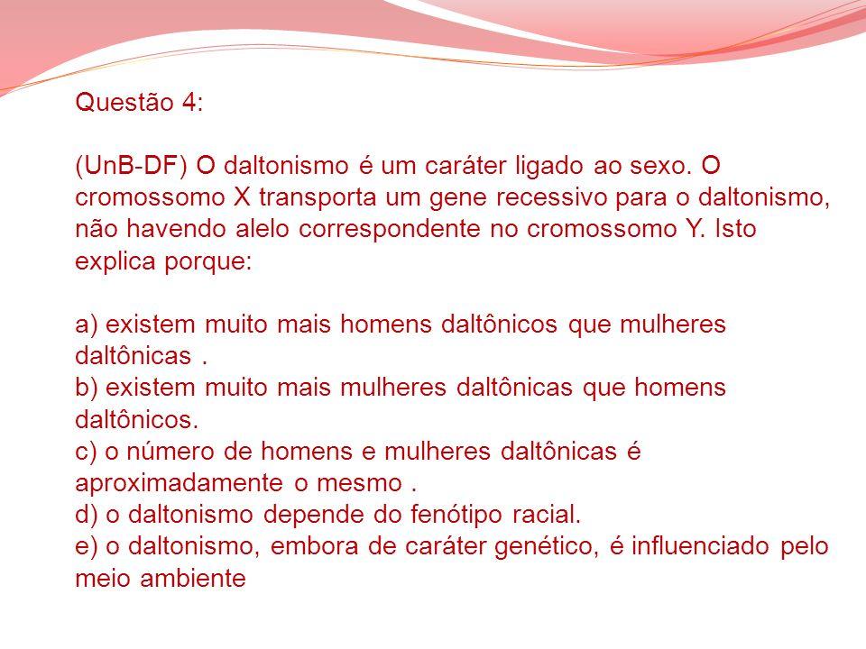 Questão 4: (UnB-DF) O daltonismo é um caráter ligado ao sexo