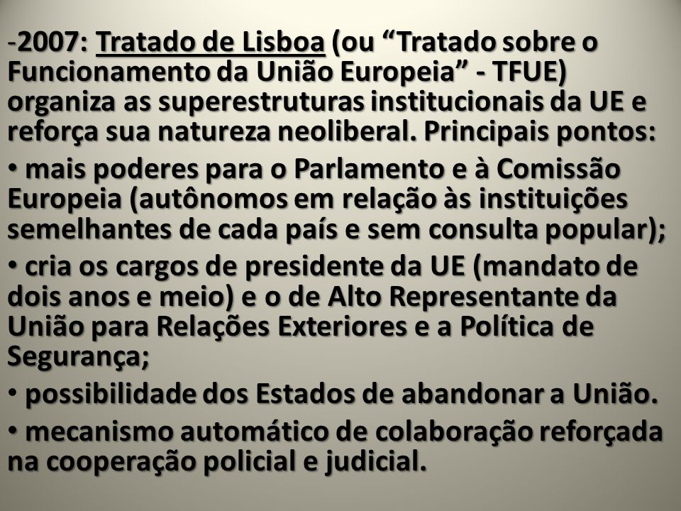 2007: Tratado de Lisboa (ou Tratado sobre o Funcionamento da União Europeia - TFUE) organiza as superestruturas institucionais da UE e reforça sua natureza neoliberal. Principais pontos: