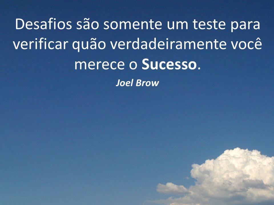 Desafios são somente um teste para verificar quão verdadeiramente você merece o Sucesso.