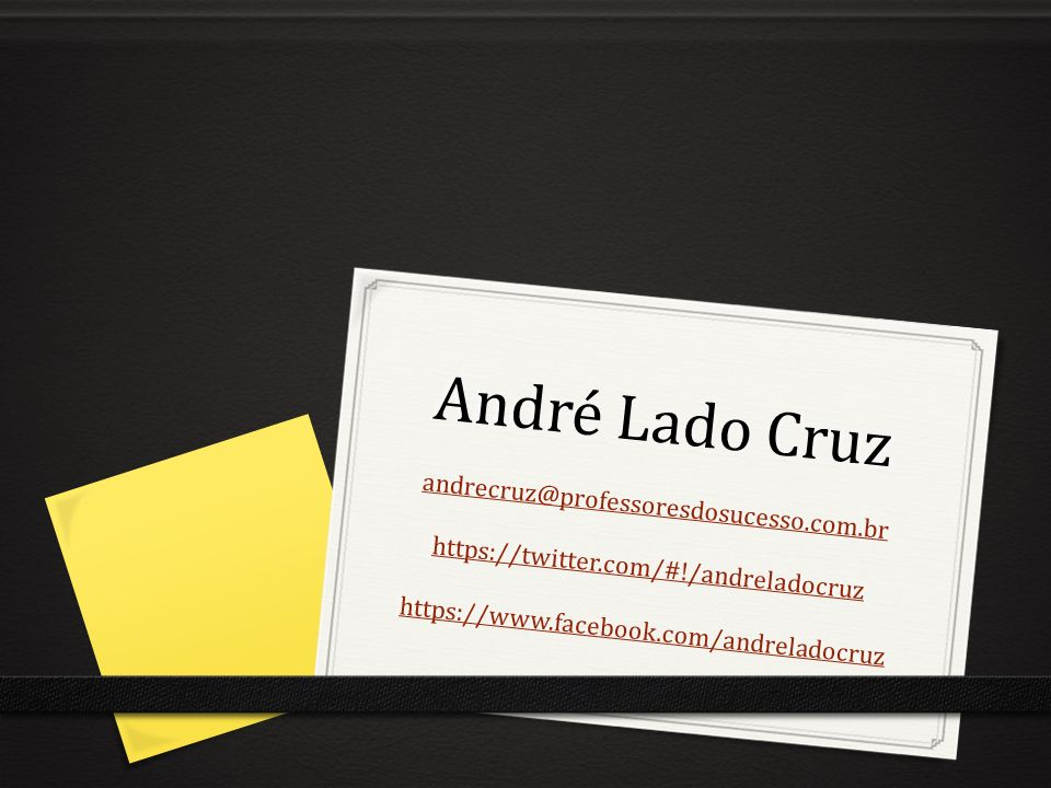 André Lado Cruz andrecruz@professoresdosucesso.com.br https://twitter.com/#!/andreladocruz https://www.facebook.com/andreladocruz