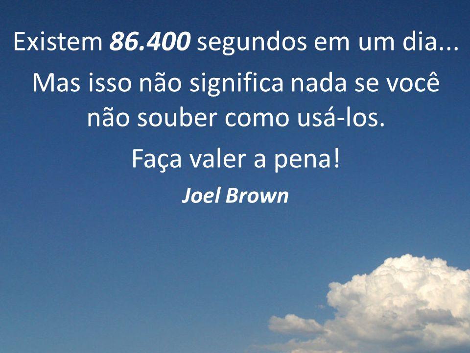 Existem 86.400 segundos em um dia...