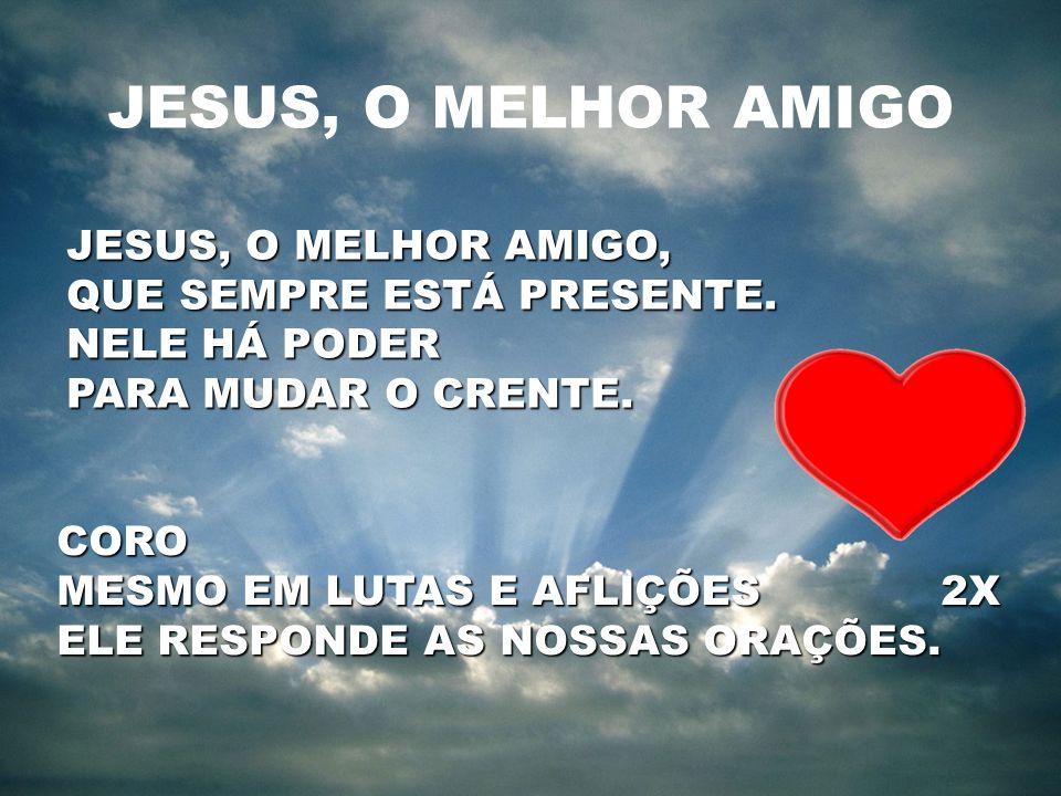 JESUS, O MELHOR AMIGO JESUS, O MELHOR AMIGO, QUE SEMPRE ESTÁ PRESENTE.