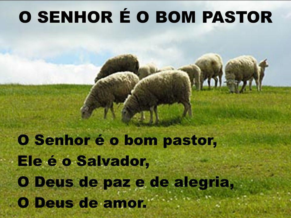 O SENHOR É O BOM PASTOR O Senhor é o bom pastor, Ele é o Salvador, O Deus de paz e de alegria, O Deus de amor.