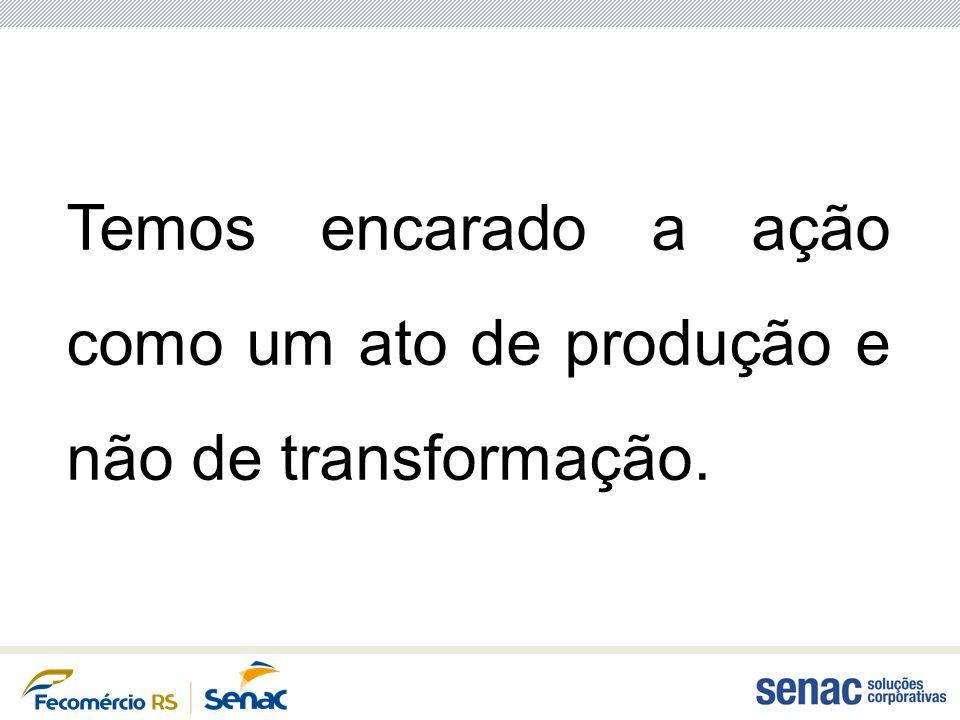 Temos encarado a ação como um ato de produção e não de transformação.