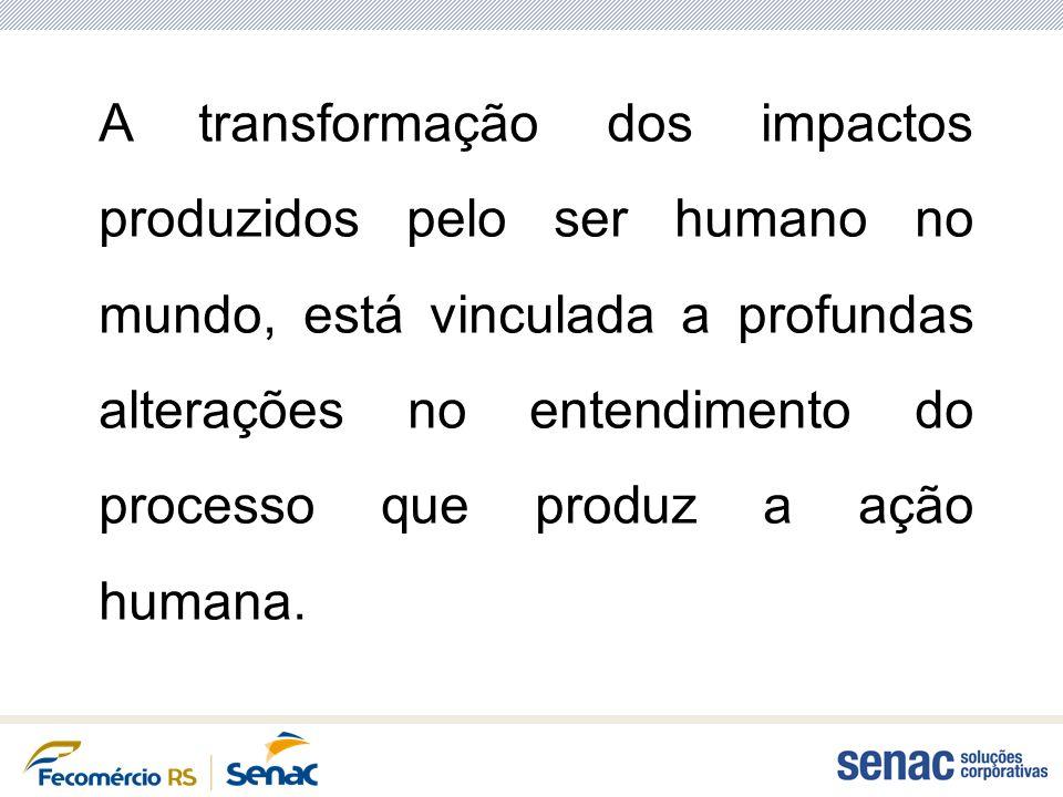 A transformação dos impactos produzidos pelo ser humano no mundo, está vinculada a profundas alterações no entendimento do processo que produz a ação humana.