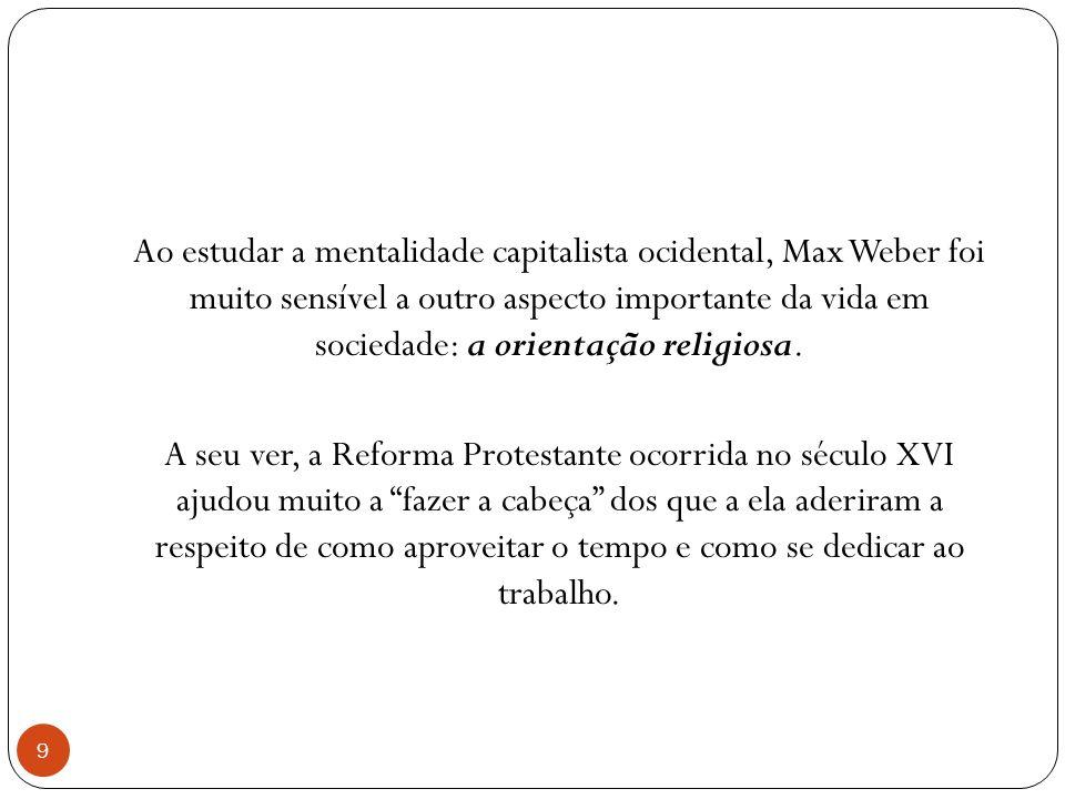 Ao estudar a mentalidade capitalista ocidental, Max Weber foi muito sensível a outro aspecto importante da vida em sociedade: a orientação religiosa.