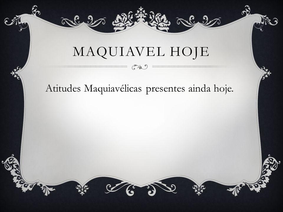 Maquiavel Hoje Atitudes Maquiavélicas presentes ainda hoje.
