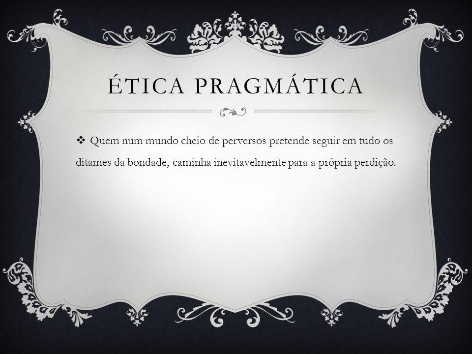 Ética pragmática Quem num mundo cheio de perversos pretende seguir em tudo os ditames da bondade, caminha inevitavelmente para a própria perdição.