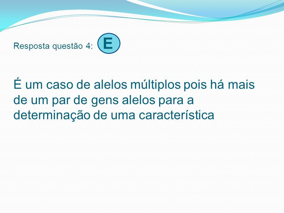 Resposta questão 4: E É um caso de alelos múltiplos pois há mais de um par de gens alelos para a determinação de uma característica