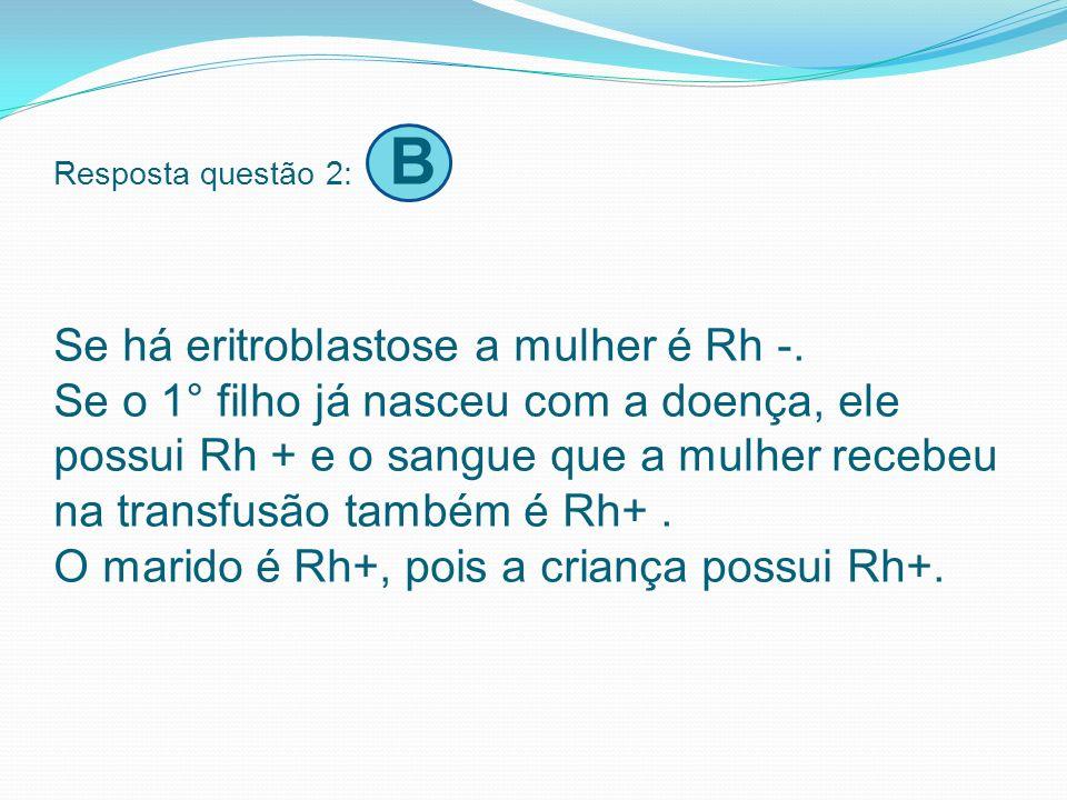Resposta questão 2: B Se há eritroblastose a mulher é Rh -