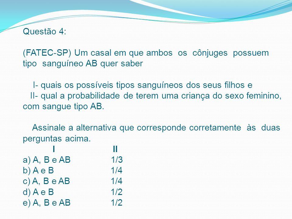 Questão 4: (FATEC-SP) Um casal em que ambos os cônjuges possuem tipo sanguíneo AB quer saber I- quais os possíveis tipos sanguíneos dos seus filhos e II- qual a probabilidade de terem uma criança do sexo feminino, com sangue tipo AB.