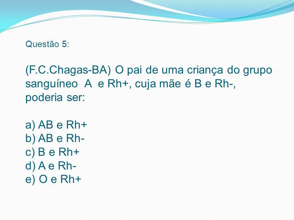 Questão 5: (F.C.Chagas-BA) O pai de uma criança do grupo sanguíneo A e Rh+, cuja mãe é B e Rh-, poderia ser: a) AB e Rh+ b) AB e Rh- c) B e Rh+ d) A e Rh- e) O e Rh+
