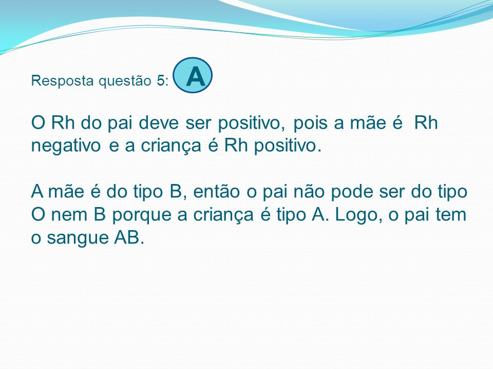 Resposta questão 5: A O Rh do pai deve ser positivo, pois a mãe é Rh negativo e a criança é Rh positivo.