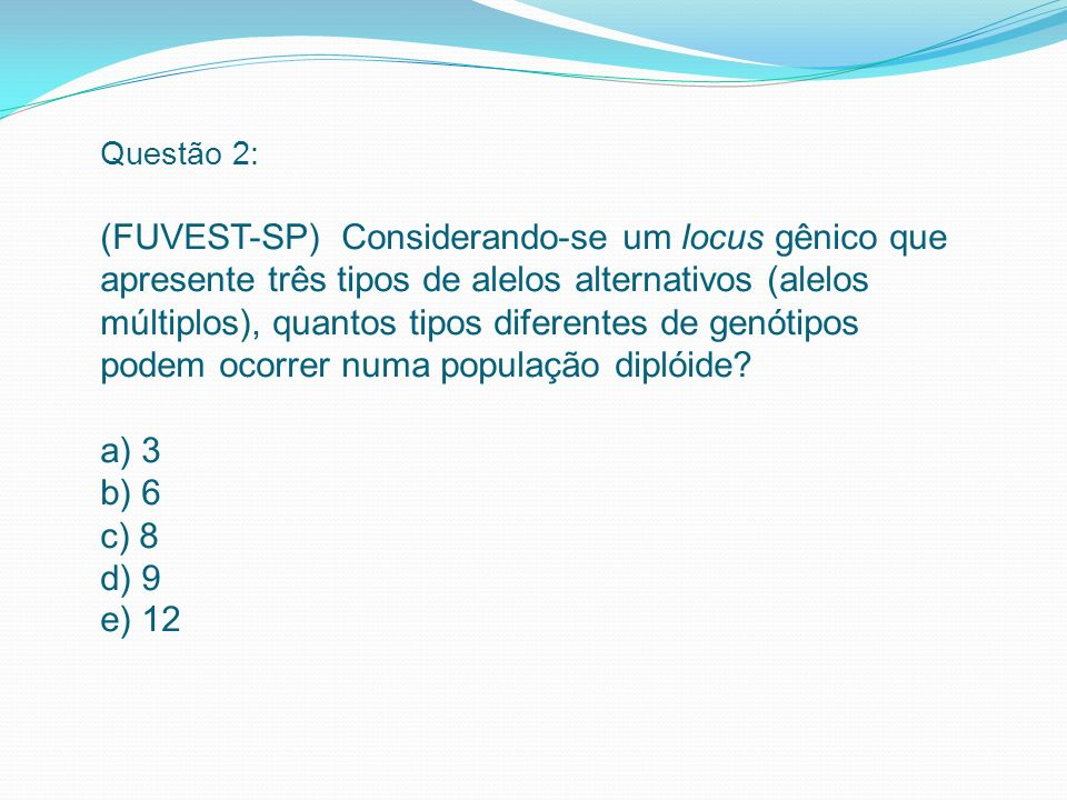 Questão 2: (FUVEST-SP) Considerando-se um locus gênico que apresente três tipos de alelos alternativos (alelos múltiplos), quantos tipos diferentes de genótipos podem ocorrer numa população diplóide.