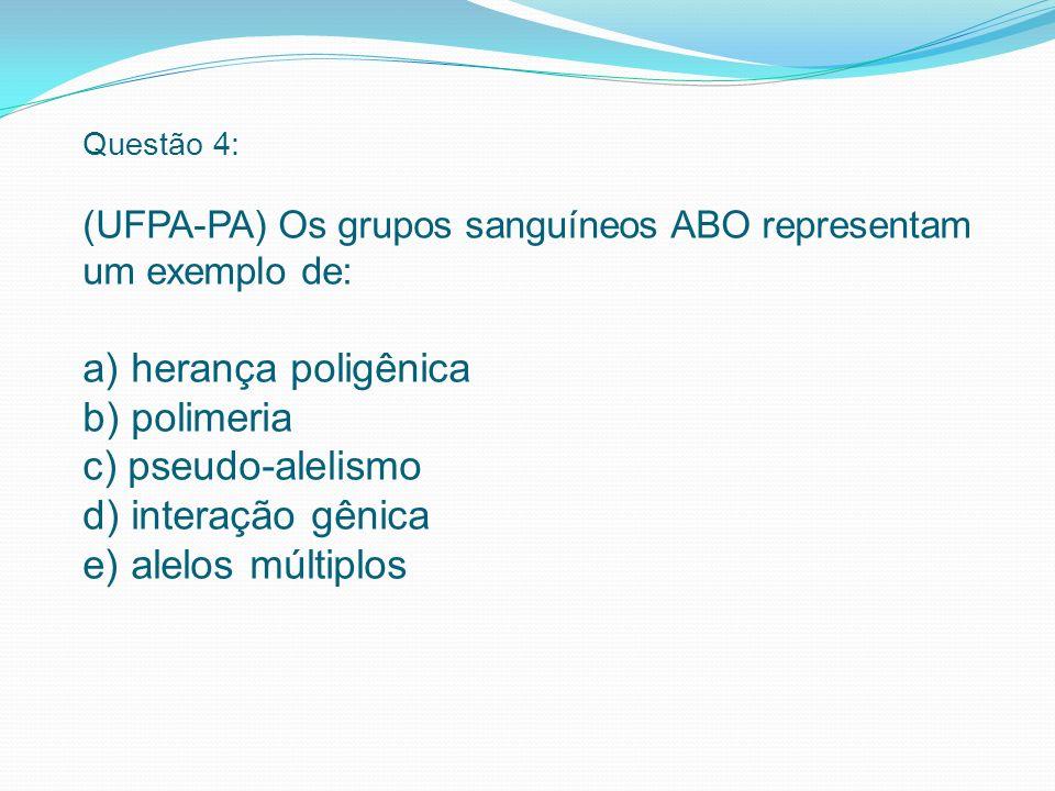 Questão 4: (UFPA-PA) Os grupos sanguíneos ABO representam um exemplo de: a) herança poligênica b) polimeria c) pseudo-alelismo d) interação gênica e) alelos múltiplos