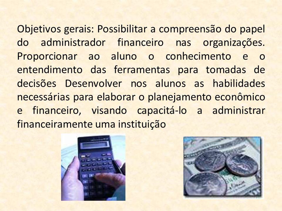 Objetivos gerais: Possibilitar a compreensão do papel do administrador financeiro nas organizações.