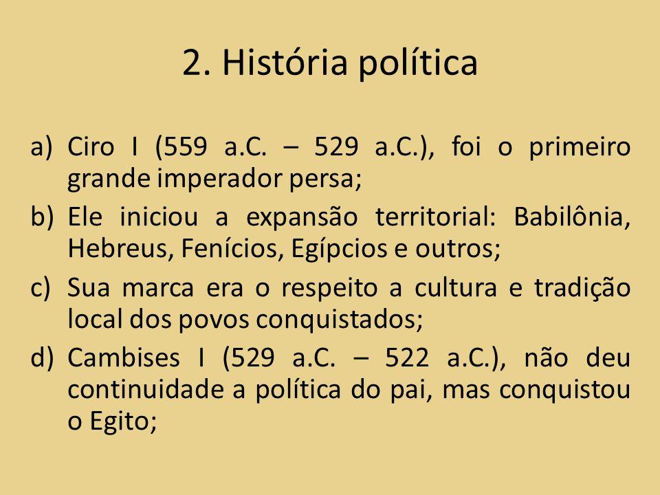 2. História política Ciro I (559 a.C. – 529 a.C.), foi o primeiro grande imperador persa;