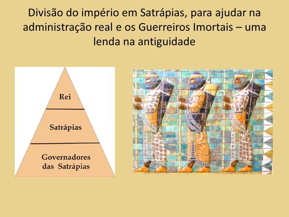 Divisão do império em Satrápias, para ajudar na administração real e os Guerreiros Imortais – uma lenda na antiguidade