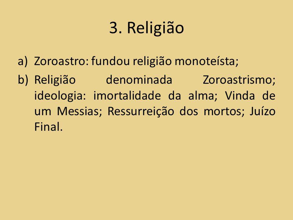 3. Religião Zoroastro: fundou religião monoteísta;