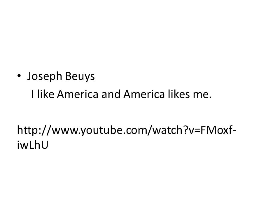 Joseph Beuys I like America and America likes me. http://www.youtube.com/watch v=FMoxf-iwLhU