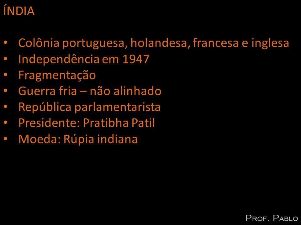 ÍNDIA Colônia portuguesa, holandesa, francesa e inglesa. Independência em 1947. Fragmentação. Guerra fria – não alinhado.