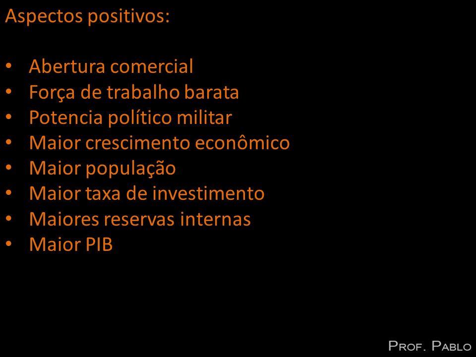 Aspectos positivos: Abertura comercial. Força de trabalho barata. Potencia político militar. Maior crescimento econômico.