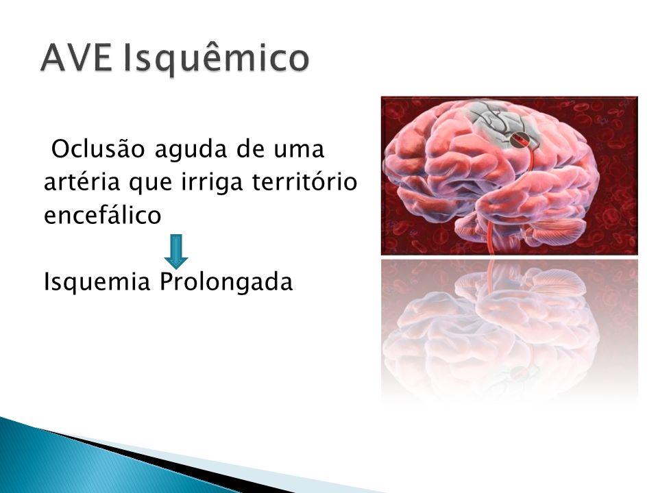 AVE Isquêmico Oclusão aguda de uma artéria que irriga território encefálico Isquemia Prolongada