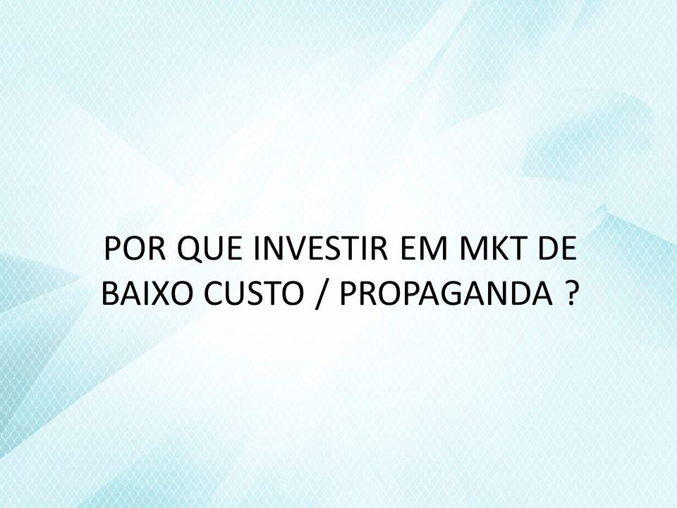 POR QUE INVESTIR EM MKT DE BAIXO CUSTO / PROPAGANDA