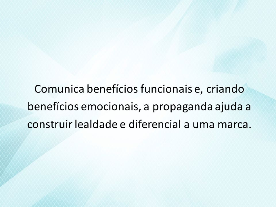 Comunica benefícios funcionais e, criando benefícios emocionais, a propaganda ajuda a construir lealdade e diferencial a uma marca.