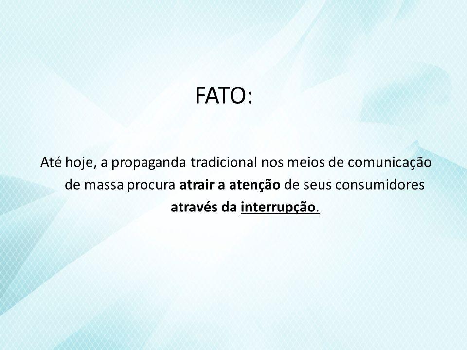 FATO: Até hoje, a propaganda tradicional nos meios de comunicação de massa procura atrair a atenção de seus consumidores através da interrupção.