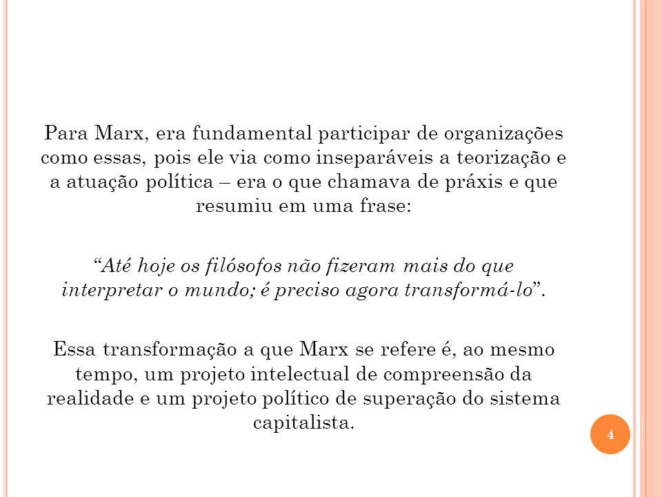 Para Marx, era fundamental participar de organizações como essas, pois ele via como inseparáveis a teorização e a atuação política – era o que chamava de práxis e que resumiu em uma frase: Até hoje os filósofos não fizeram mais do que interpretar o mundo; é preciso agora transformá-lo .