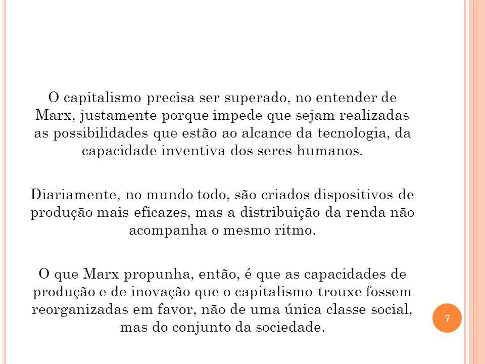 O capitalismo precisa ser superado, no entender de Marx, justamente porque impede que sejam realizadas as possibilidades que estão ao alcance da tecnologia, da capacidade inventiva dos seres humanos.