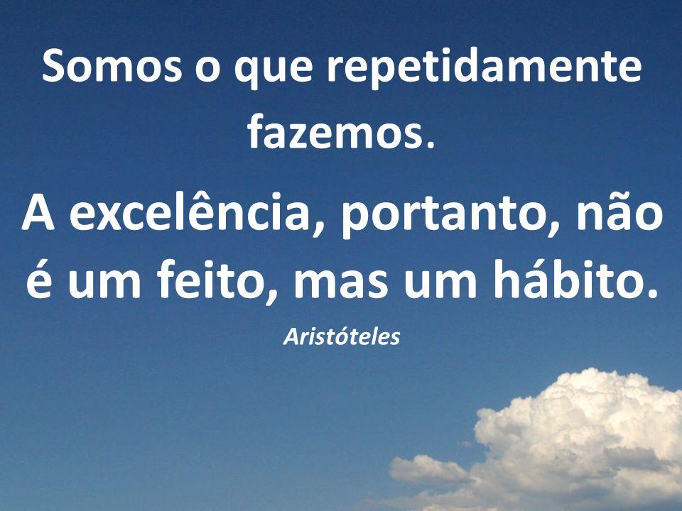 A excelência, portanto, não é um feito, mas um hábito.