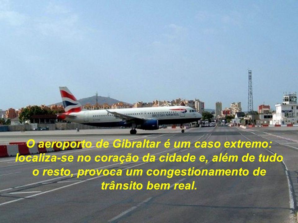 O aeroporto de Gibraltar é um caso extremo: localiza-se no coração da cidade e, além de tudo o resto, provoca um congestionamento de trânsito bem real.