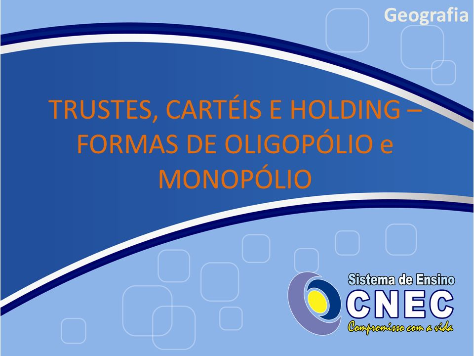 TRUSTES, CARTÉIS E HOLDING – FORMAS DE OLIGOPÓLIO e MONOPÓLIO