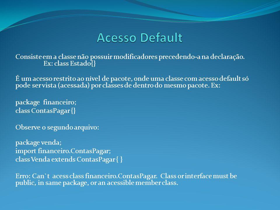 Acesso Default Consiste em a classe não possuir modificadores precedendo-a na declaração. Ex: class Estado{}