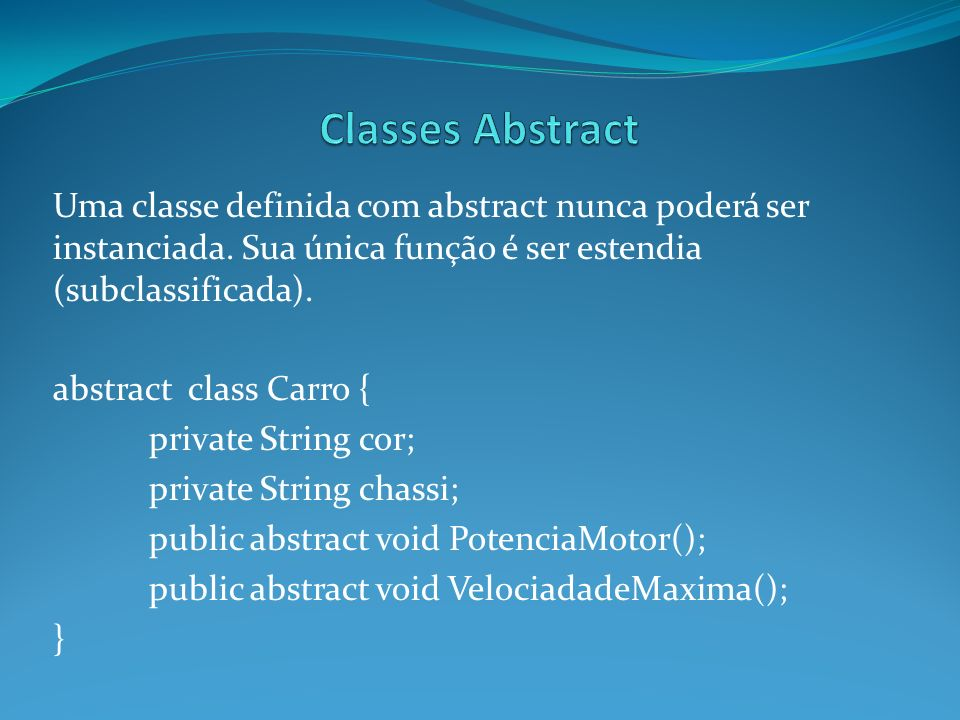 Classes Abstract Uma classe definida com abstract nunca poderá ser instanciada. Sua única função é ser estendia (subclassificada).