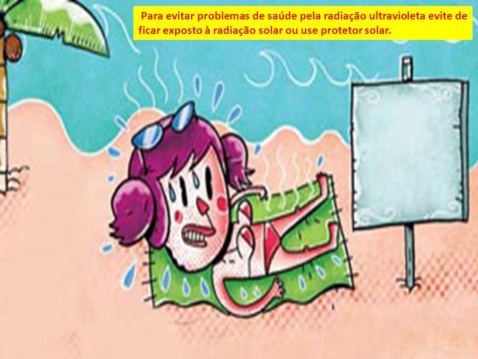 Para evitar problemas de saúde pela radiação ultravioleta evite de ficar exposto à radiação solar ou use protetor solar.